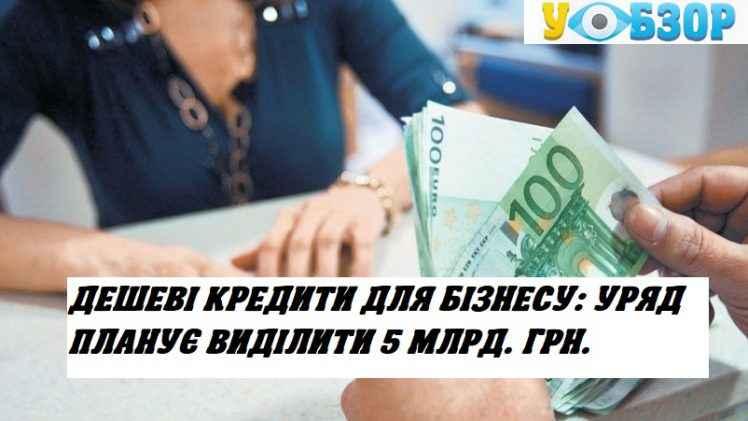 Дешеві кредити для бізнесу: уряд планує виділити 5 млрд. грн.